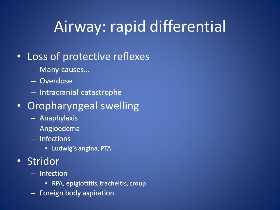 Airway: rapid differential Loss of protective reflexes – Many causes… – Overdose – Intracranial catastrophe Oropharyngeal swelling – Anaphylaxis – Angioedema – Infections Ludwig's angina, PTA Stridor – Infection RPA, epiglottitis, tracheitis, croup – Foreign body aspiration