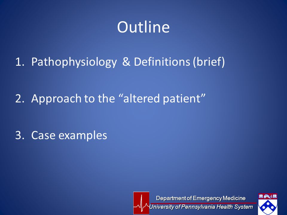 Outline 1.Pathophysiology & Definitions (brief) 2.Approach to the altered patient 3.Case examples Department of Emergency Medicine University of Pennsylvania Health System