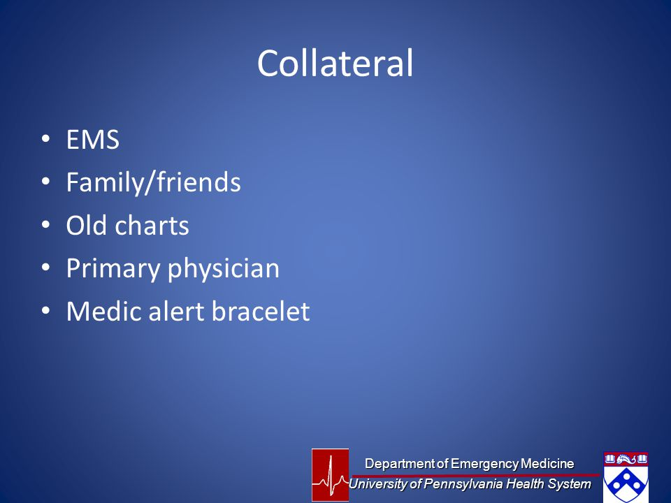 Collateral EMS Family/friends Old charts Primary physician Medic alert bracelet Department of Emergency Medicine University of Pennsylvania Health System