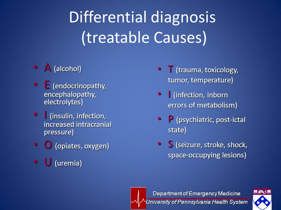Differential diagnosis (treatable Causes) A (alcohol) A (alcohol) E (endocrinopathy, encephalopathy, electrolytes) E (endocrinopathy, encephalopathy, electrolytes) I (insulin, infection, increased intracranial pressure) I (insulin, infection, increased intracranial pressure) O (opiates, oxygen) O (opiates, oxygen) U (uremia) U (uremia) T (trauma, toxicology, tumor, temperature) T (trauma, toxicology, tumor, temperature) I (infection, inborn errors of metabolism) I (infection, inborn errors of metabolism) P (psychiatric, post-ictal state) P (psychiatric, post-ictal state) S (seizure, stroke, shock, space-occupying lesions) S (seizure, stroke, shock, space-occupying lesions) Department of Emergency Medicine University of Pennsylvania Health System