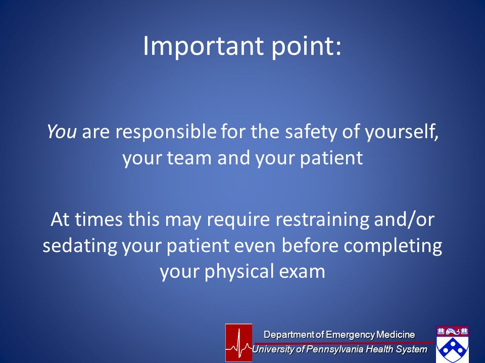 Important point: You are responsible for the safety of yourself, your team and your patient At times this may require restraining and/or sedating your patient even before completing your physical exam Department of Emergency Medicine University of Pennsylvania Health System