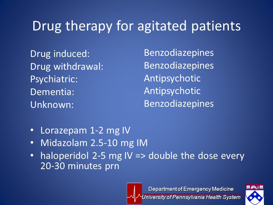 Drug therapy for agitated patients Drug induced: Drug withdrawal: Psychiatric: Dementia: Unknown: Lorazepam 1-2 mg IV Midazolam 2.5-10 mg IM haloperidol 2-5 mg IV => double the dose every 20-30 minutes prn Benzodiazepines Antipsychotic Benzodiazepines Department of Emergency Medicine University of Pennsylvania Health System