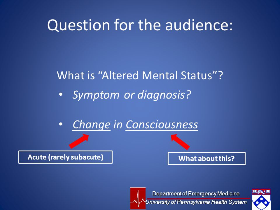 Question for the audience: What is Altered Mental Status .
