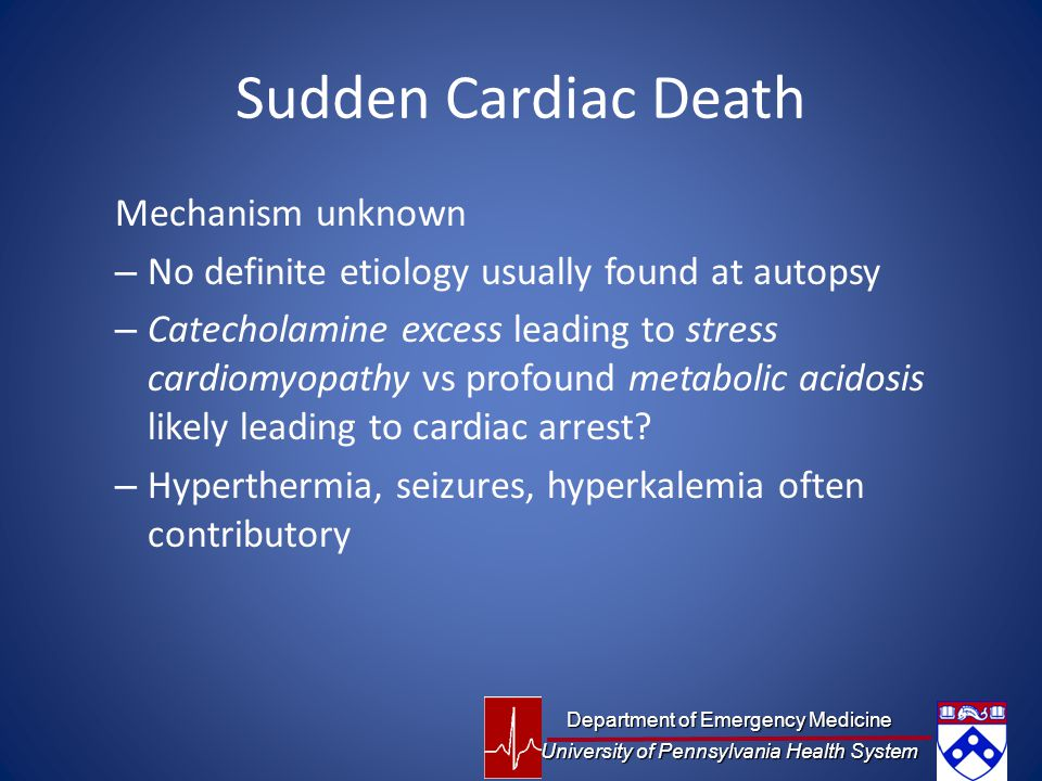 Sudden Cardiac Death Mechanism unknown – No definite etiology usually found at autopsy – Catecholamine excess leading to stress cardiomyopathy vs profound metabolic acidosis likely leading to cardiac arrest.