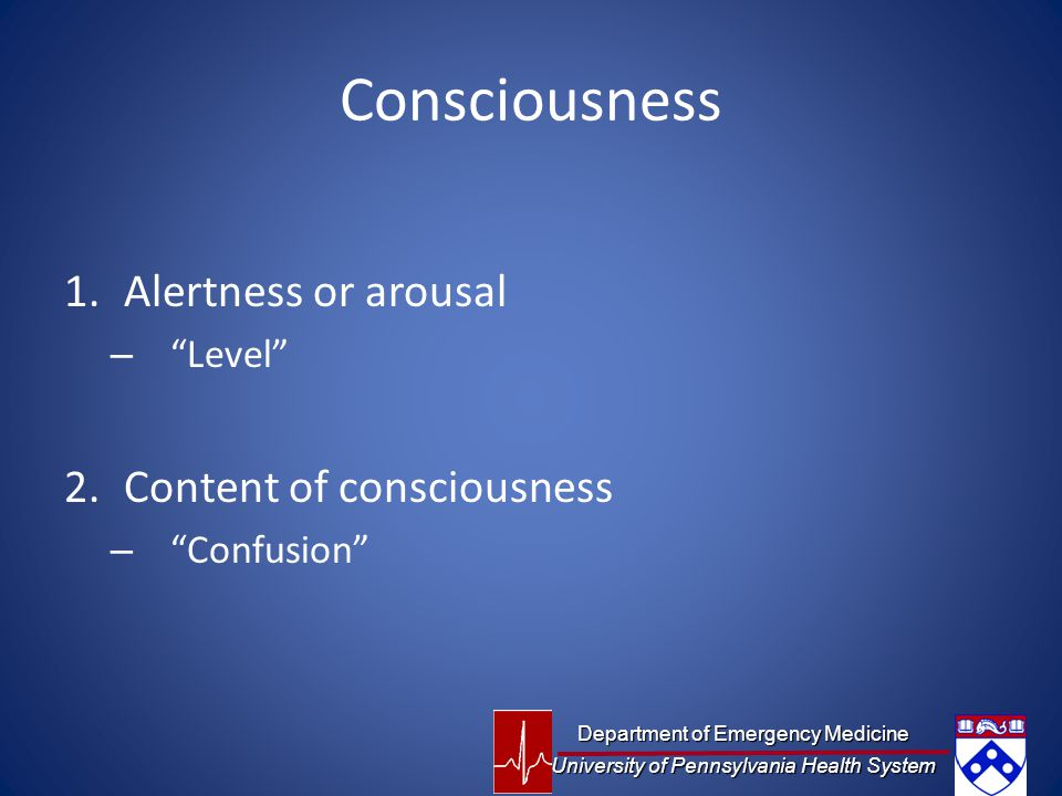Consciousness 1.Alertness or arousal – Level 2.Content of consciousness – Confusion Department of Emergency Medicine University of Pennsylvania Health System