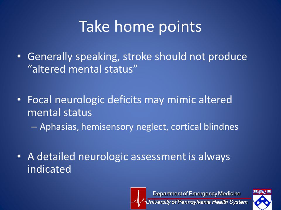 Take home points Generally speaking, stroke should not produce altered mental status Focal neurologic deficits may mimic altered mental status – Aphasias, hemisensory neglect, cortical blindnes A detailed neurologic assessment is always indicated Department of Emergency Medicine University of Pennsylvania Health System