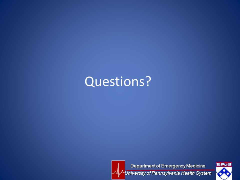 Questions? Department of Emergency Medicine University of Pennsylvania Health System
