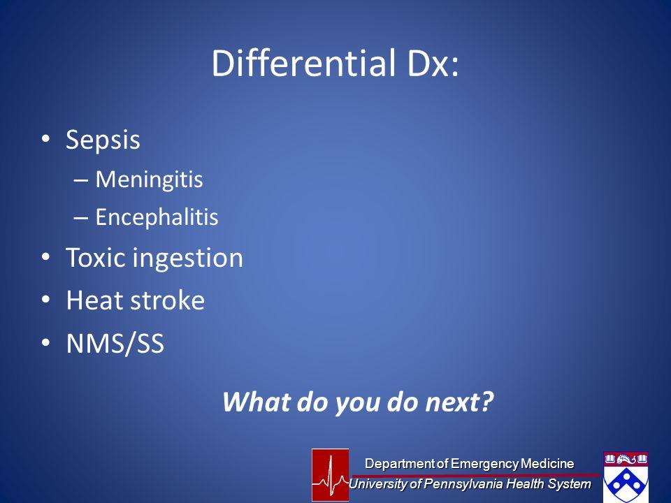 Differential Dx: Sepsis – Meningitis – Encephalitis Toxic ingestion Heat stroke NMS/SS What do you do next? Department of Emergency Medicine Universit