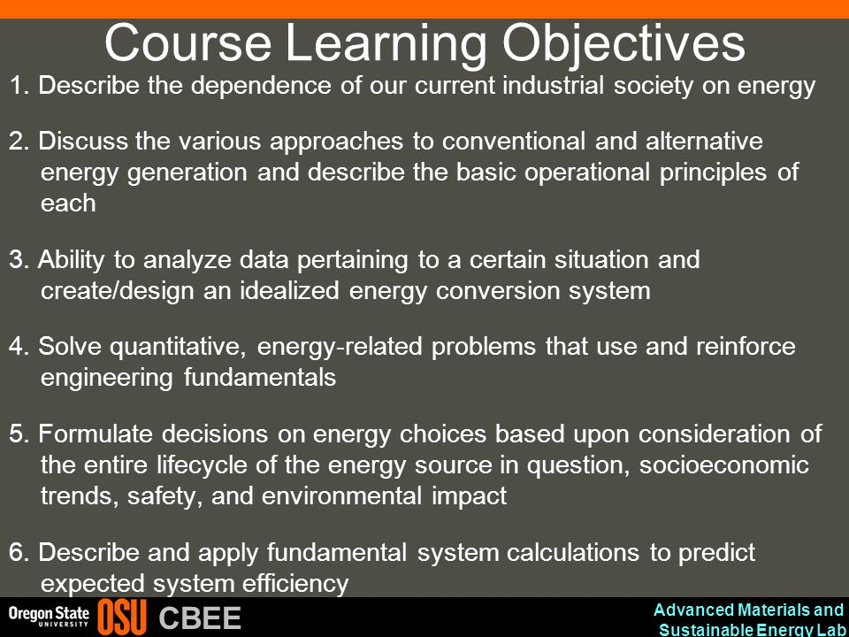 Advanced Materials and Sustainable Energy Lab CBEE Course Learning Objectives 1. Describe the dependence of our current industrial society on energy 2