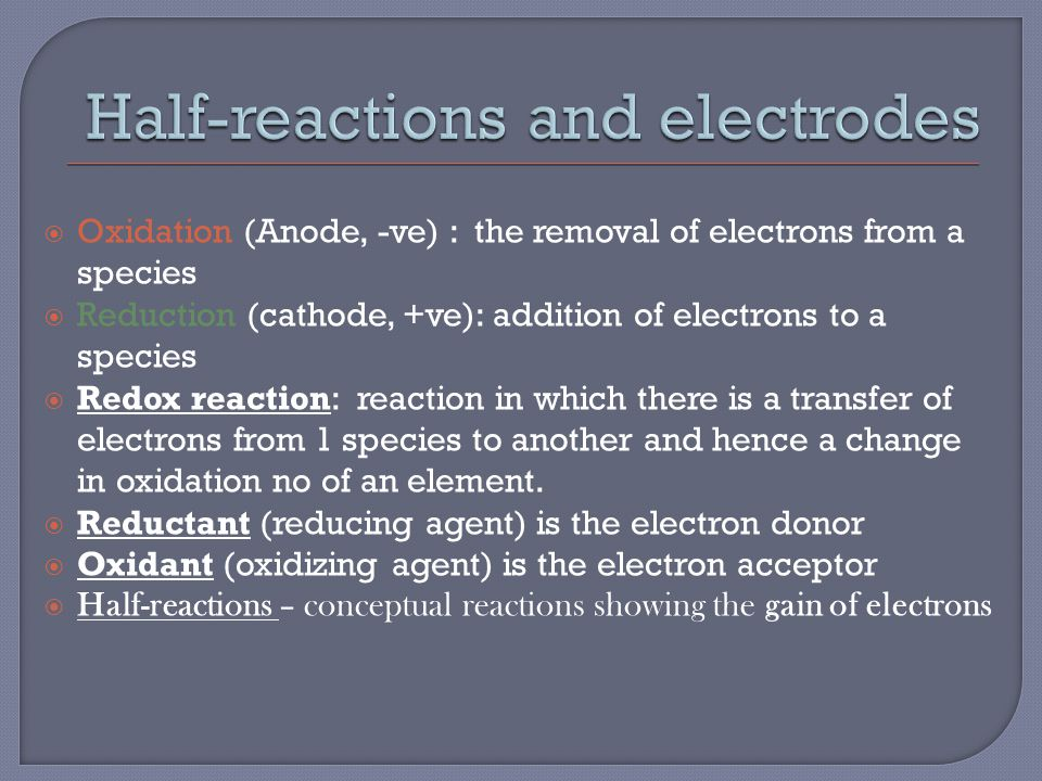 Oxidation (Anode, -ve) : the removal of electrons from a species  Reduction (cathode, +ve): addition of electrons to a species  Redox reaction: reaction in which there is a transfer of electrons from 1 species to another and hence a change in oxidation no of an element.