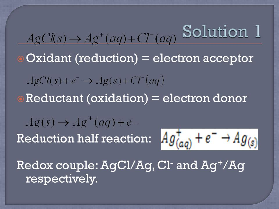  Oxidant (reduction) = electron acceptor  Reductant (oxidation) = electron donor Reduction half reaction: Redox couple: AgCl/Ag, Cl - and Ag + /Ag respectively.