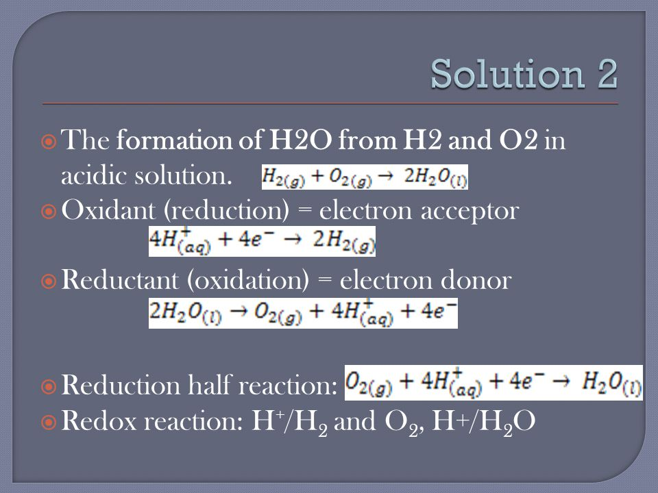  The formation of H2O from H2 and O2 in acidic solution.