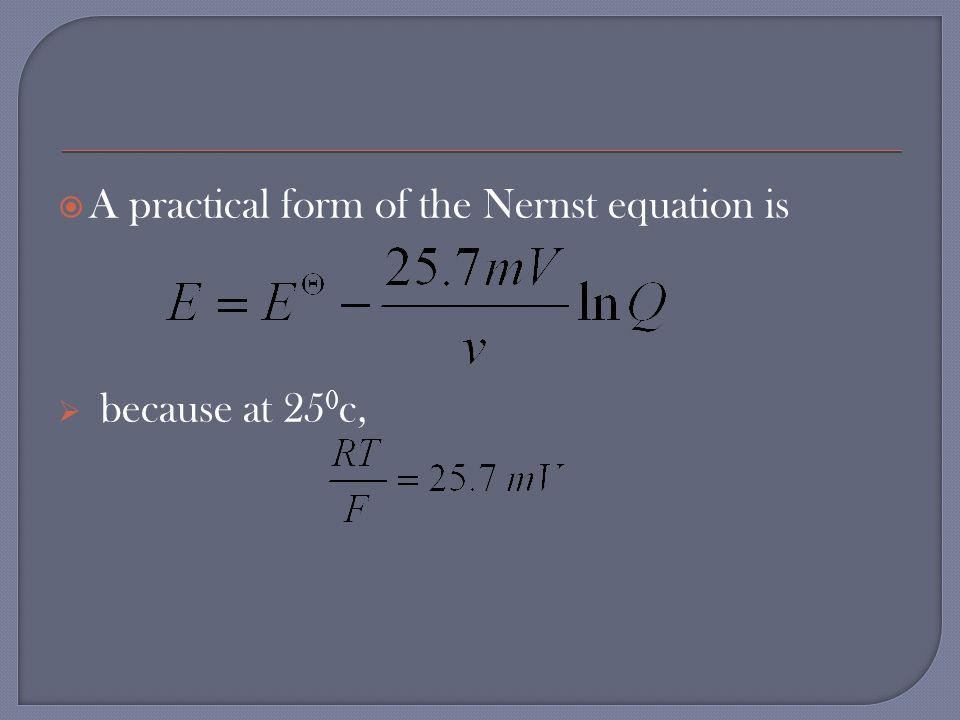  A practical form of the Nernst equation is  because at 25 0 c,