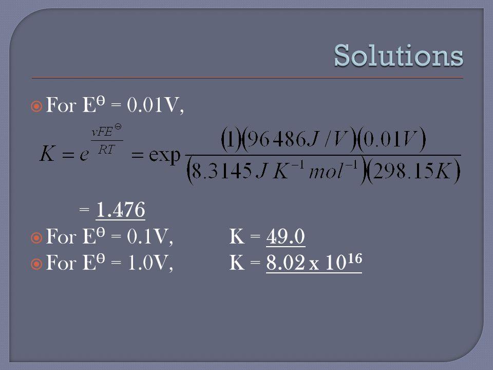  For E Ѳ = 0.01V, = 1.476  For E Ѳ = 0.1V, K = 49.0  For E Ѳ = 1.0V, K = 8.02 x 10 16