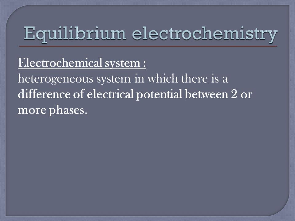 Electrochemical system : heterogeneous system in which there is a difference of electrical potential between 2 or more phases.