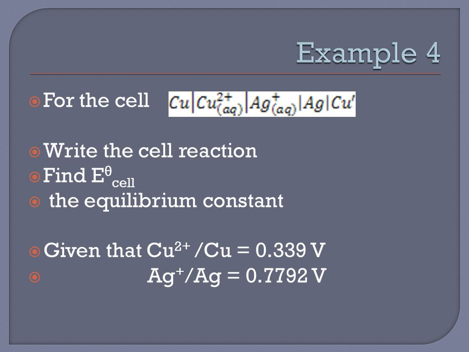  For the cell  Write the cell reaction  Find E θ cell  the equilibrium constant  Given that Cu 2+ /Cu = 0.339 V  Ag + /Ag = 0.7792 V