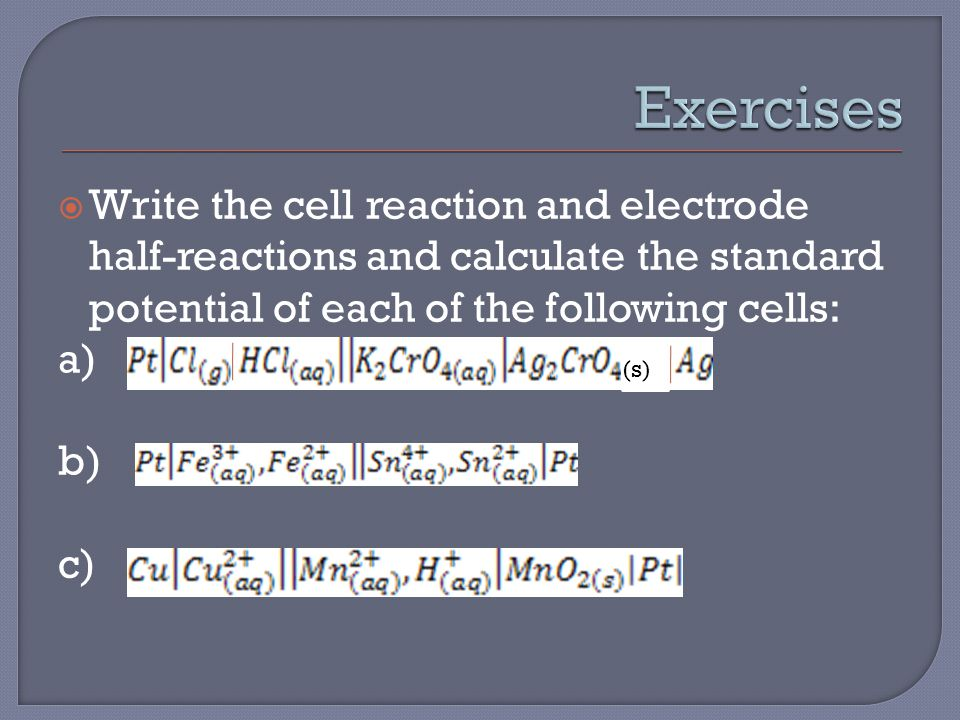  Write the cell reaction and electrode half-reactions and calculate the standard potential of each of the following cells: a) b) c) (s)