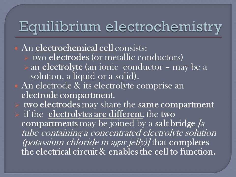 An electrochemical cell consists:  two electrodes (or metallic conductors)  an electrolyte (an ionic conductor – may be a solution, a liquid or a solid).