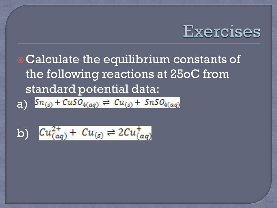  Calculate the equilibrium constants of the following reactions at 25oC from standard potential data: a) b)