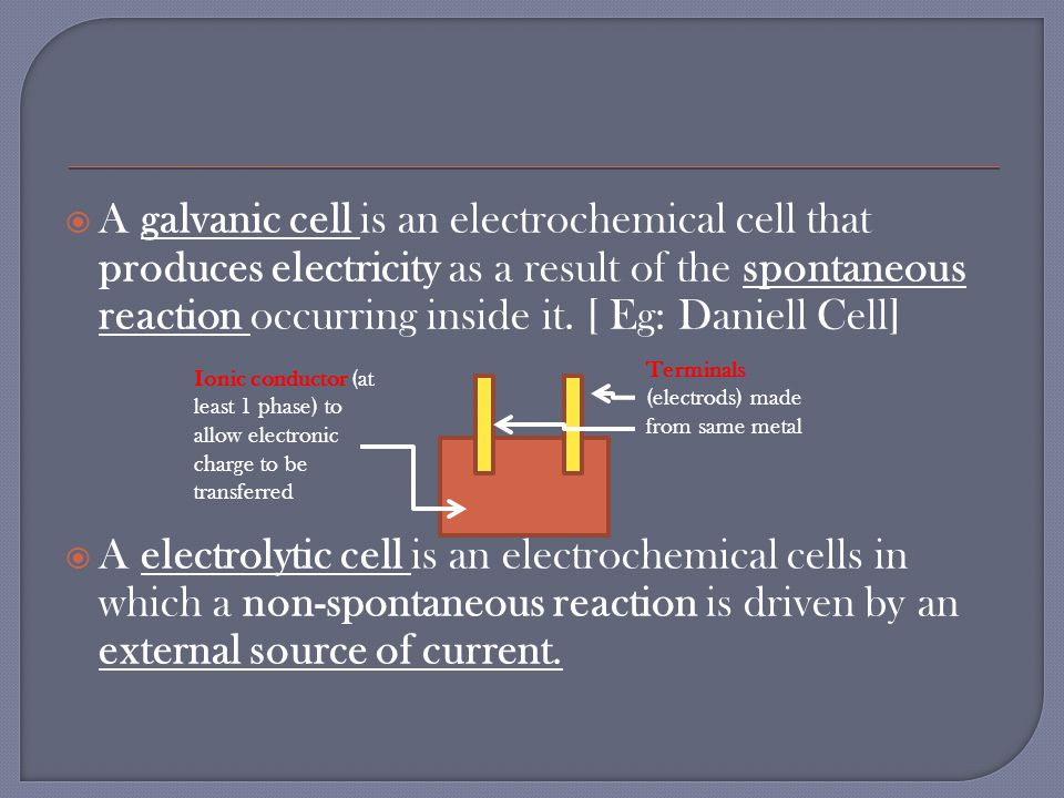  A galvanic cell is an electrochemical cell that produces electricity as a result of the spontaneous reaction occurring inside it.