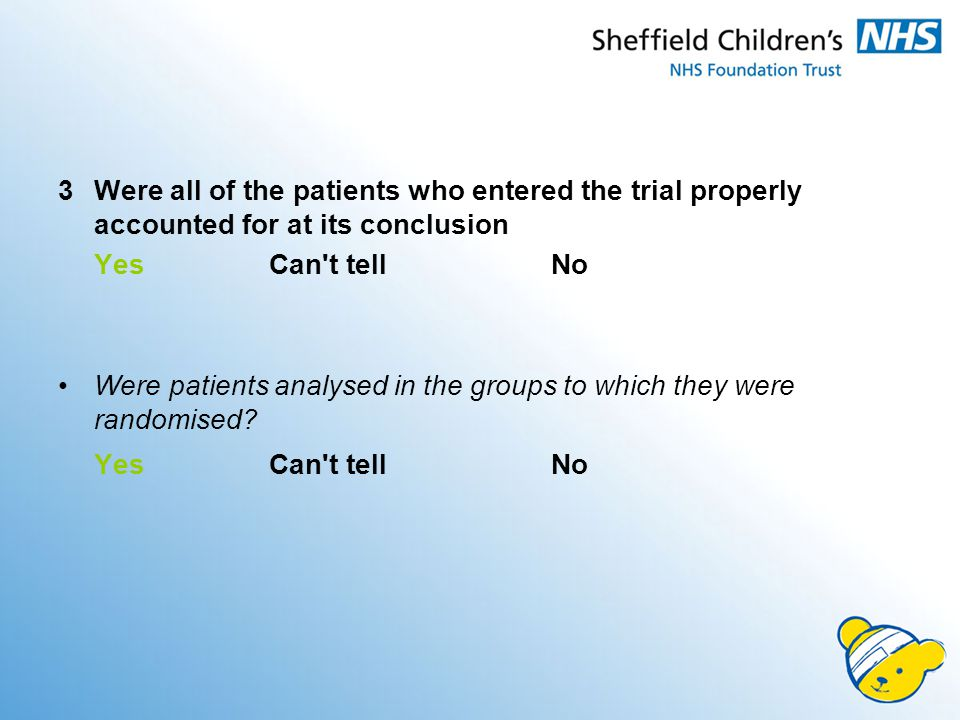 3 Were all of the patients who entered the trial properly accounted for at its conclusion Yes Can t tell No Were patients analysed in the groups to which they were randomised.