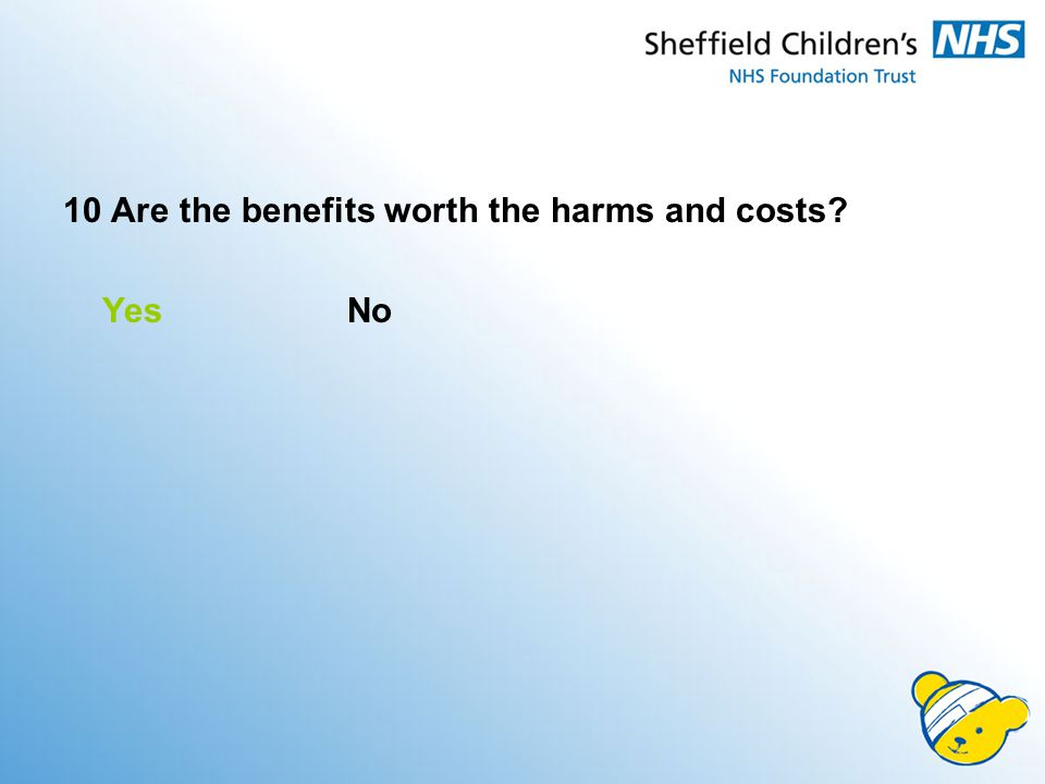 10 Are the benefits worth the harms and costs Yes No