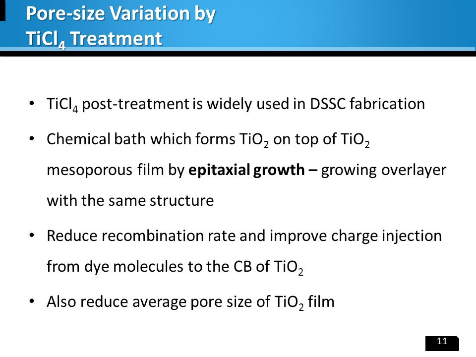 TiCl 4 post-treatment is widely used in DSSC fabrication Chemical bath which forms TiO 2 on top of TiO 2 mesoporous film by epitaxial growth – growing