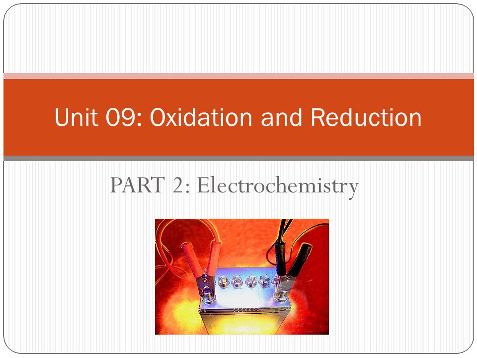 PART 2: Electrochemistry Unit 09: Oxidation and Reduction