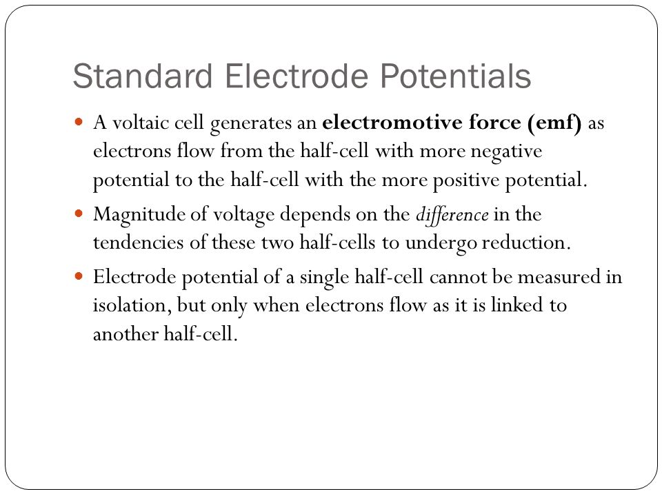 Standard Electrode Potentials A voltaic cell generates an electromotive force (emf) as electrons flow from the half-cell with more negative potential to the half-cell with the more positive potential.