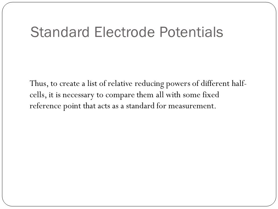 Standard Electrode Potentials Thus, to create a list of relative reducing powers of different half- cells, it is necessary to compare them all with some fixed reference point that acts as a standard for measurement.