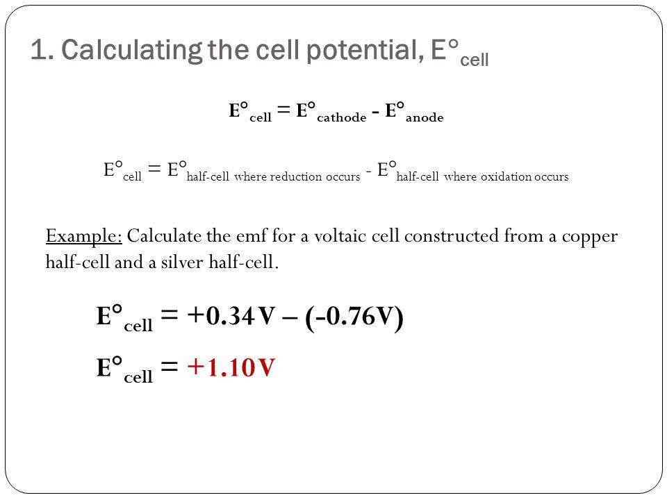1. Calculating the cell potential, E  cell E  cell = E  cathode - E  anode E  cell = E  half-cell where reduction occurs - E  half-cell where o
