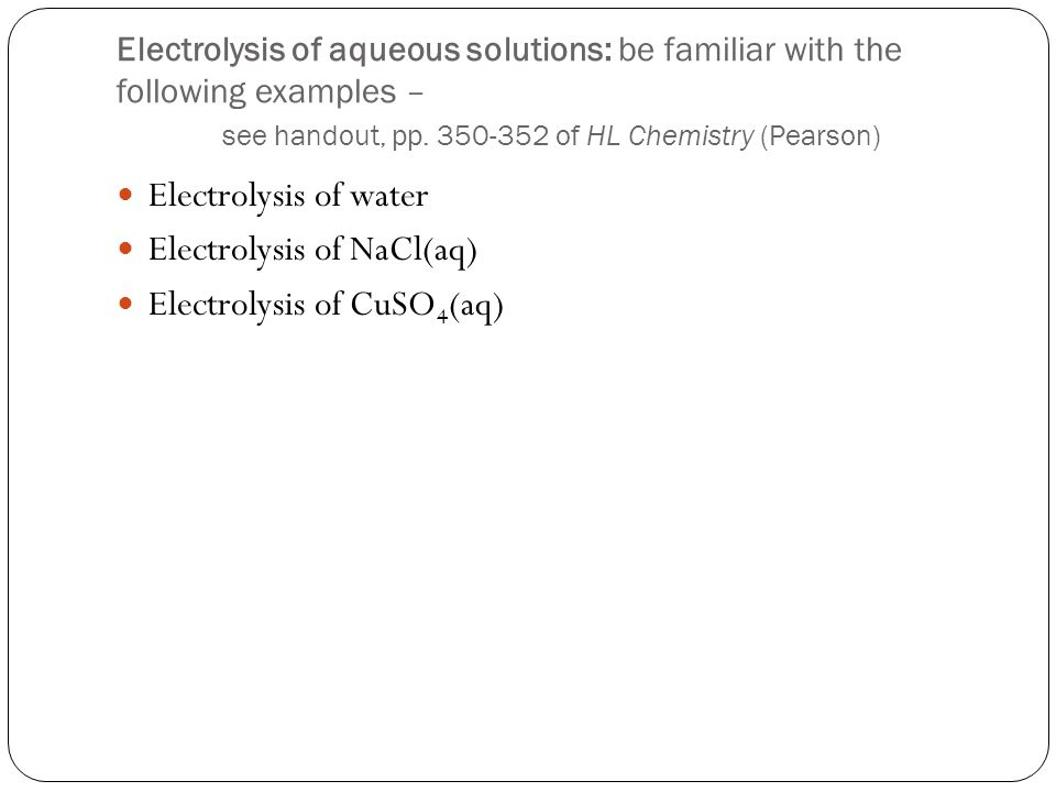 Electrolysis of aqueous solutions: be familiar with the following examples – see handout, pp.