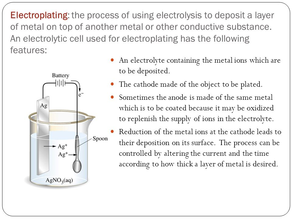 Electroplating: the process of using electrolysis to deposit a layer of metal on top of another metal or other conductive substance.