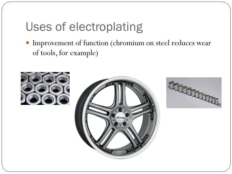 Uses of electroplating Improvement of function (chromium on steel reduces wear of tools, for example)