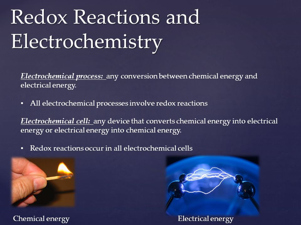 Redox Reactions and Electrochemistry Electrochemical process: any conversion between chemical energy and electrical energy. All electrochemical proces