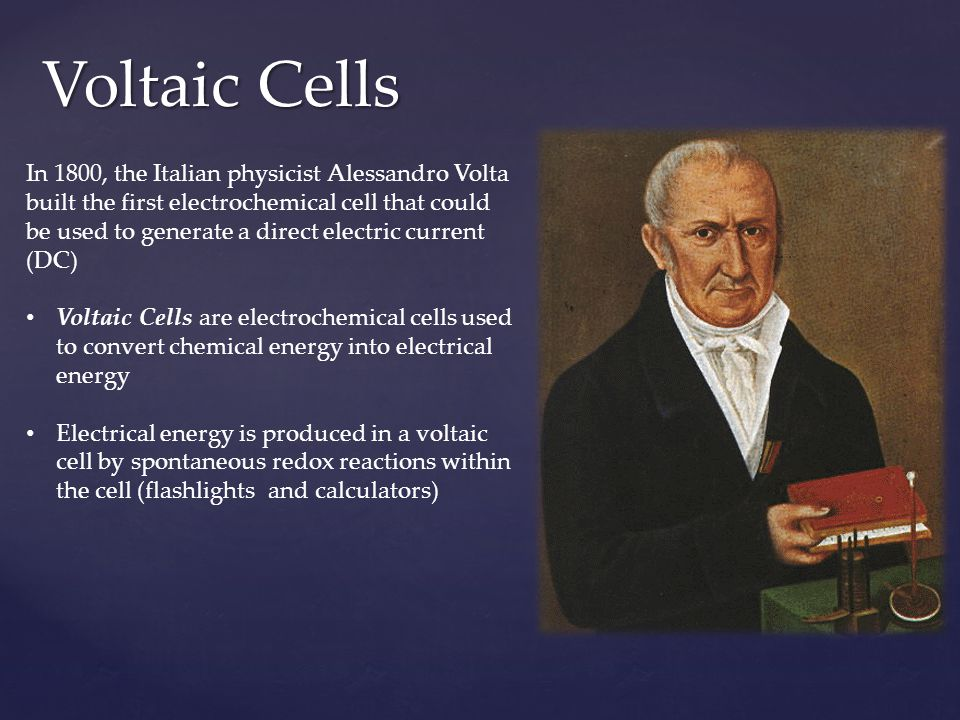 Voltaic Cells In 1800, the Italian physicist Alessandro Volta built the first electrochemical cell that could be used to generate a direct electric cu