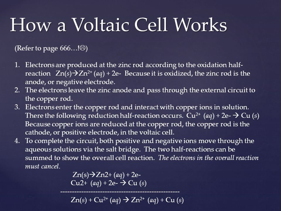 How a Voltaic Cell Works (Refer to page 666…!  ) 1.Electrons are produced at the zinc rod according to the oxidation half- reaction Zn(s)  Zn 2+ (aq