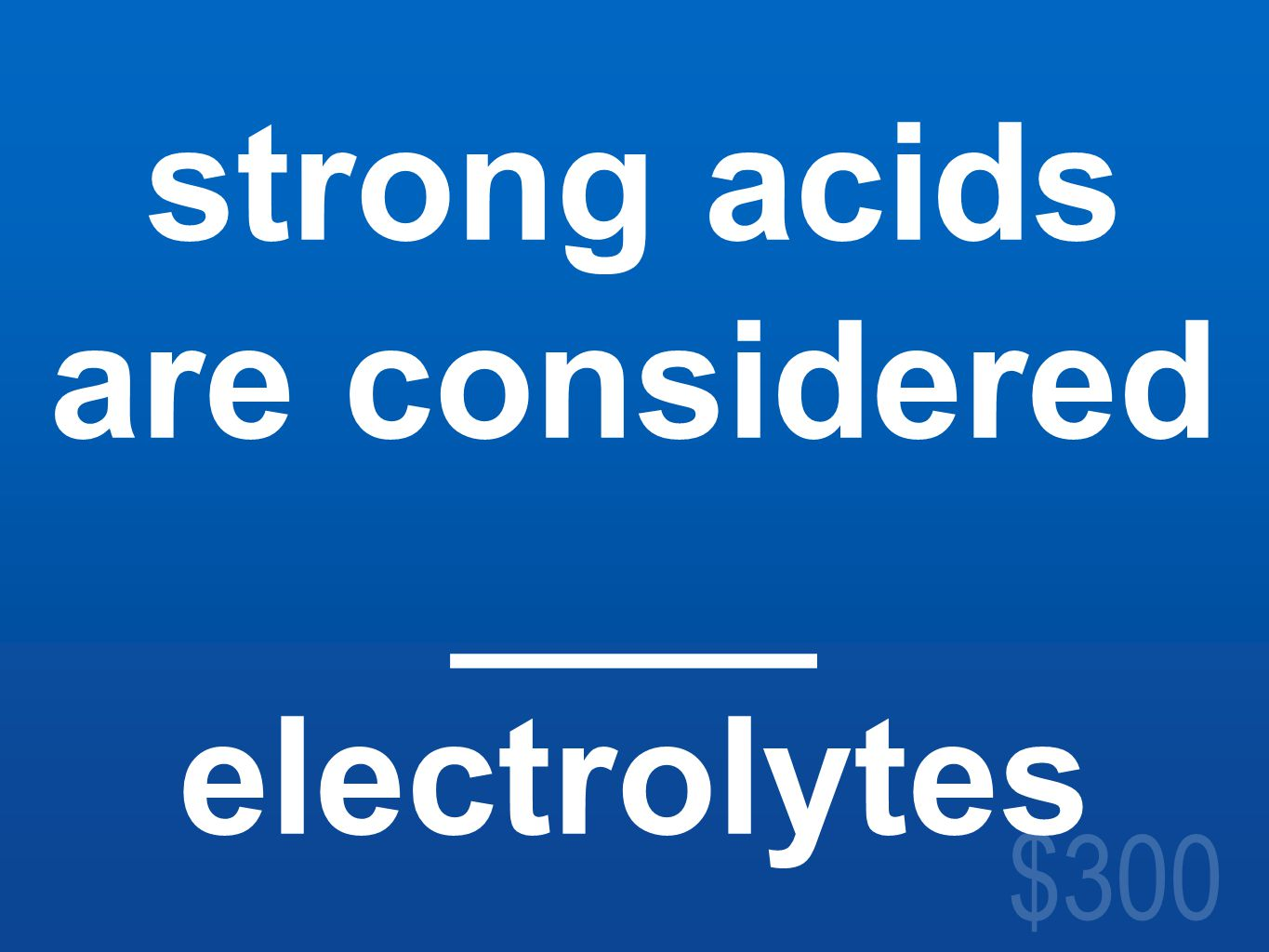 $300 strong acids are considered ____ electrolytes