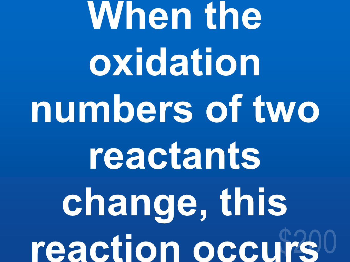 $200 When the oxidation numbers of two reactants change, this reaction occurs