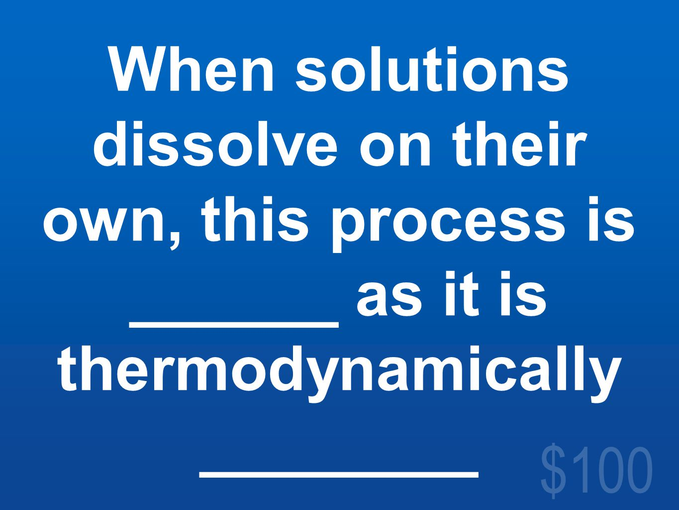 $100 When solutions dissolve on their own, this process is ______ as it is thermodynamically ________