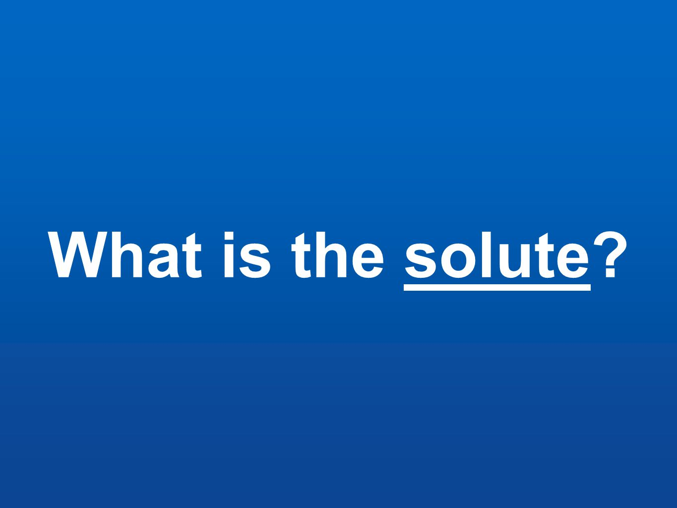 What is the solute?