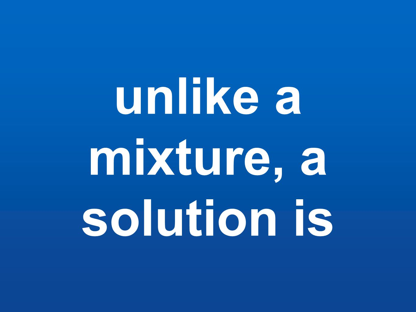 unlike a mixture, a solution is