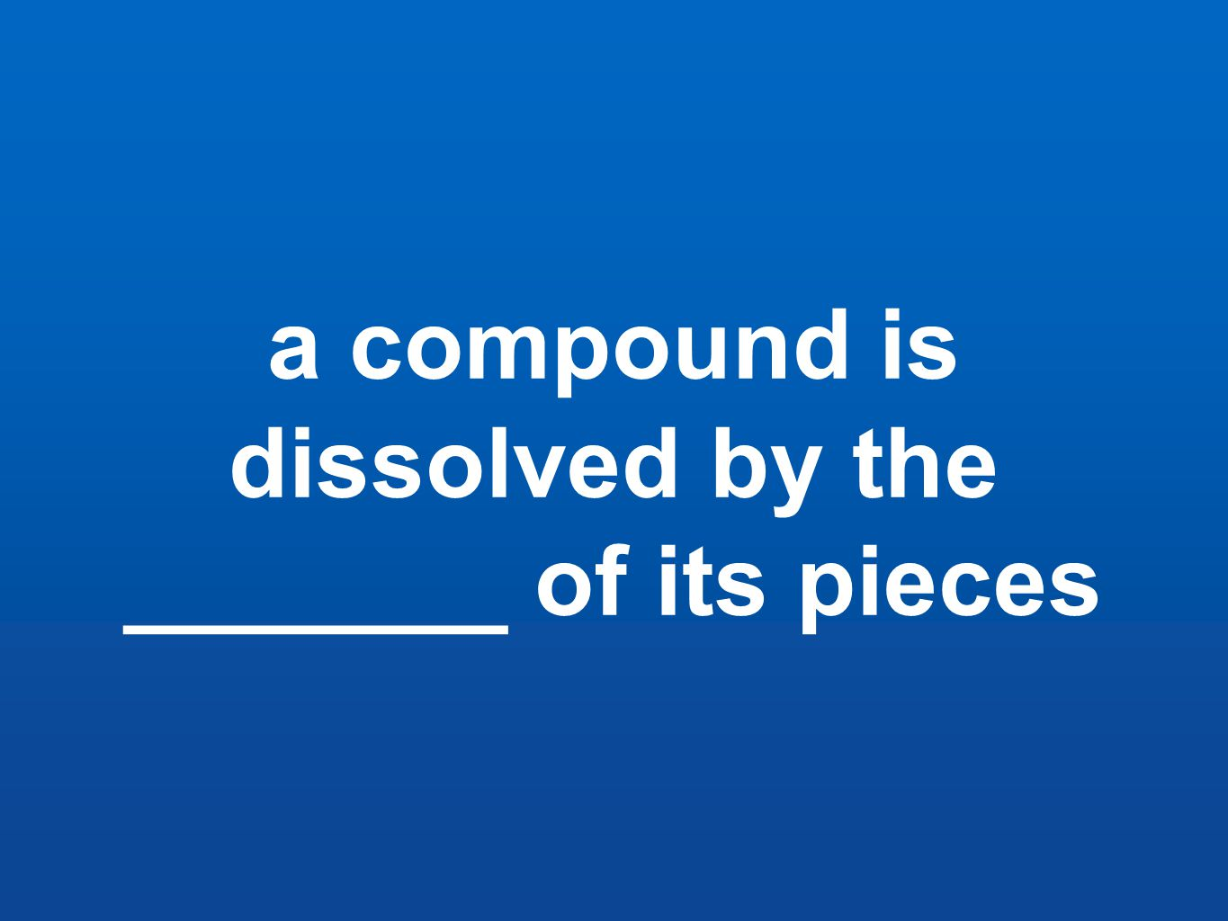 a compound is dissolved by the _______ of its pieces