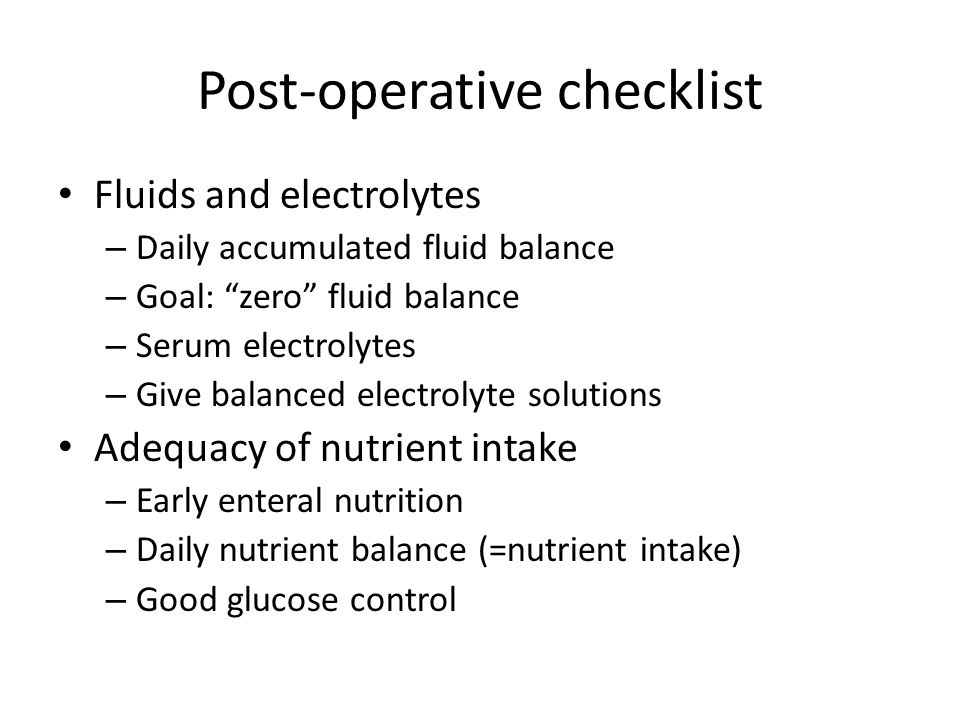 "Post-operative checklist Fluids and electrolytes – Daily accumulated fluid balance – Goal: ""zero"" fluid balance – Serum electrolytes – Give balanced e"