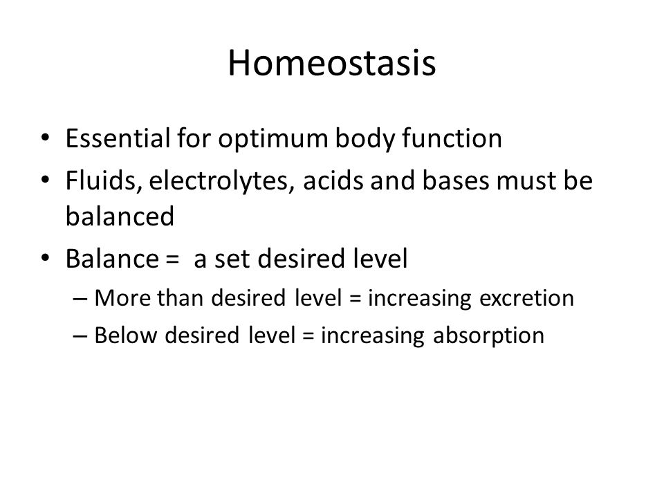 Homeostasis Essential for optimum body function Fluids, electrolytes, acids and bases must be balanced Balance = a set desired level – More than desir