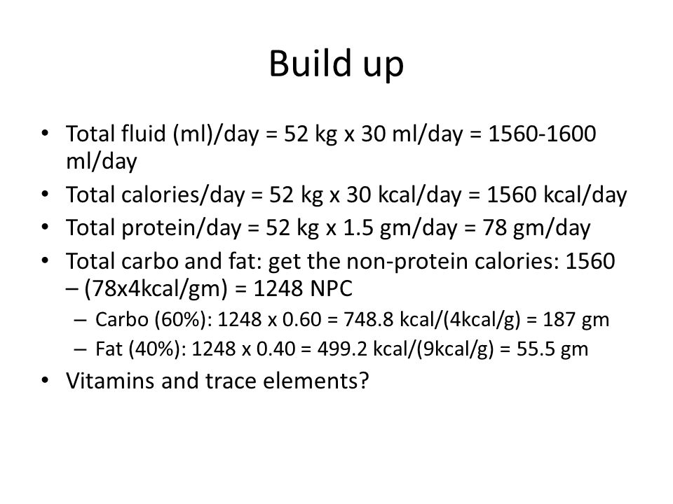 Build up Total fluid (ml)/day = 52 kg x 30 ml/day = 1560-1600 ml/day Total calories/day = 52 kg x 30 kcal/day = 1560 kcal/day Total protein/day = 52 k