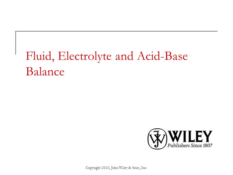 Copyright 2010, John Wiley & Sons, Inc. Fluid, Electrolyte and Acid-Base Balance