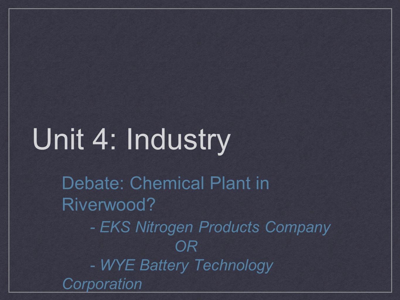 Unit 4: Industry Debate: Chemical Plant in Riverwood? - EKS Nitrogen Products Company OR - WYE Battery Technology Corporation