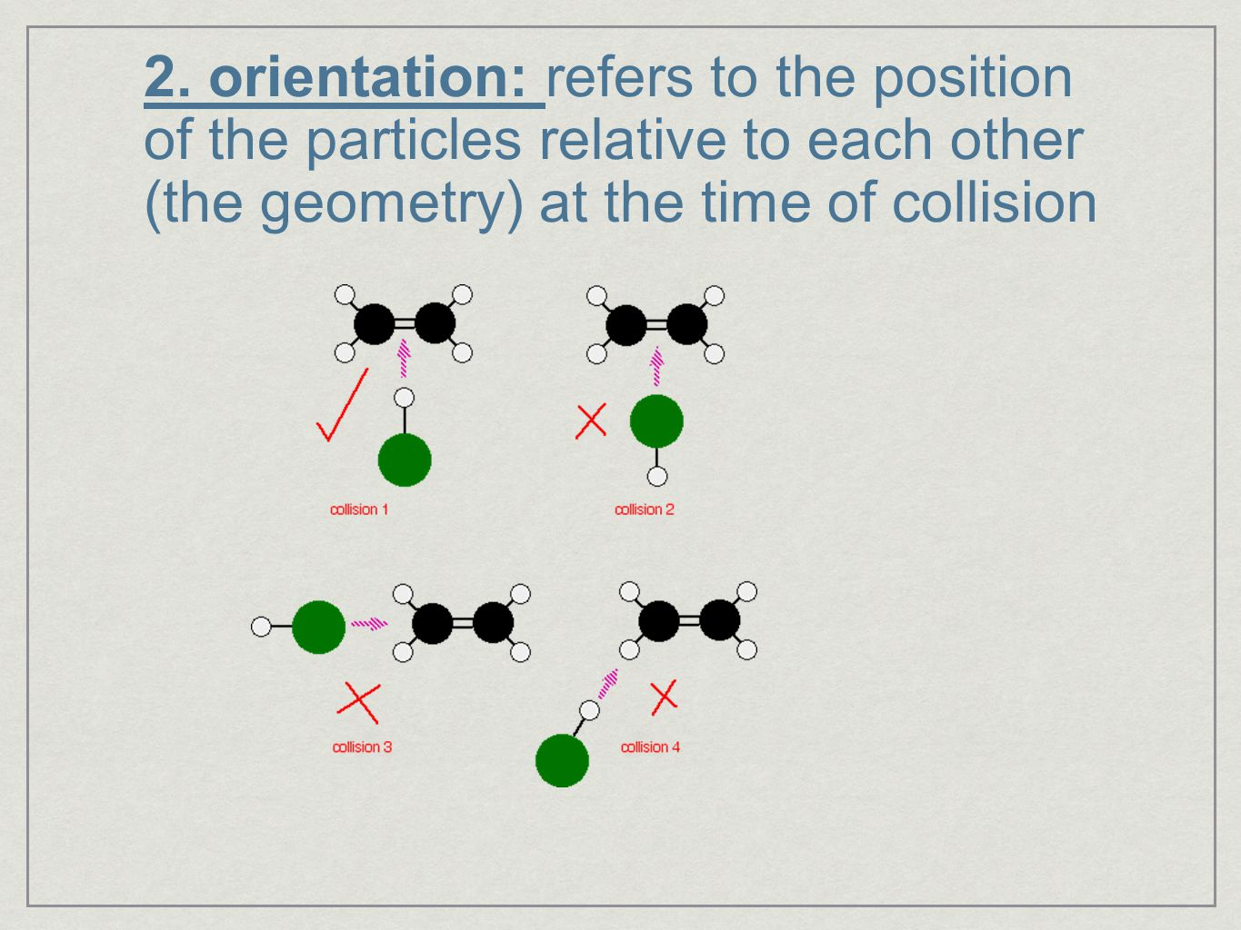 2. orientation: refers to the position of the particles relative to each other (the geometry) at the time of collision