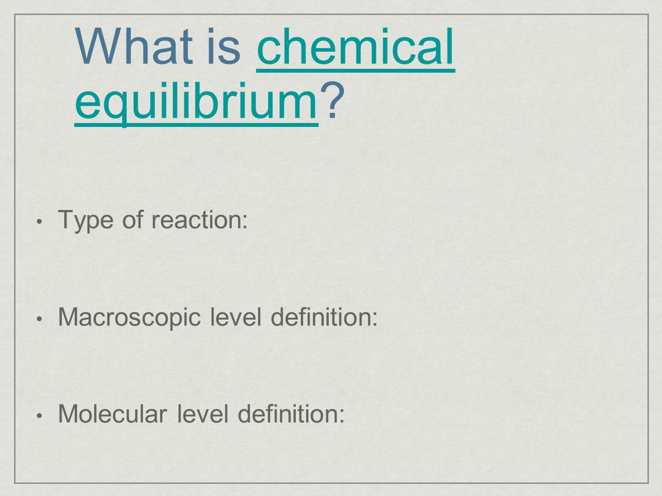 What is chemical equilibrium?chemical equilibrium Type of reaction: Macroscopic level definition: Molecular level definition: